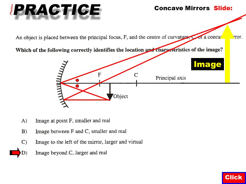 A real image formed in front of a curved mirror is always: Click A) Smaller than the object B) Larger than the object C) Upright D) Inverted Image Not always.