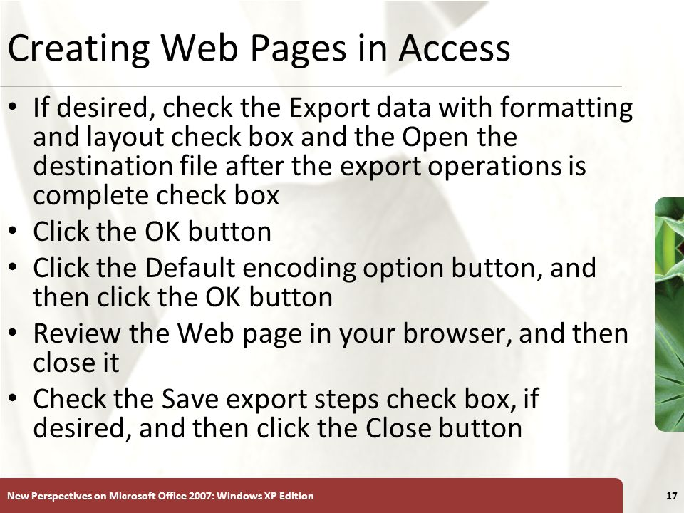 XP New Perspectives on Microsoft Office 2007: Windows XP Edition17 Creating Web Pages in Access If desired, check the Export data with formatting and layout check box and the Open the destination file after the export operations is complete check box Click the OK button Click the Default encoding option button, and then click the OK button Review the Web page in your browser, and then close it Check the Save export steps check box, if desired, and then click the Close button