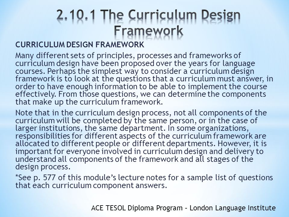 ACE TESOL Diploma Program – London Language Institute CURRICULUM DESIGN FRAMEWORK Many different sets of principles, processes and frameworks of curriculum design have been proposed over the years for language courses.