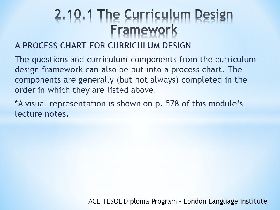 ACE TESOL Diploma Program – London Language Institute A PROCESS CHART FOR CURRICULUM DESIGN The questions and curriculum components from the curriculum design framework can also be put into a process chart.