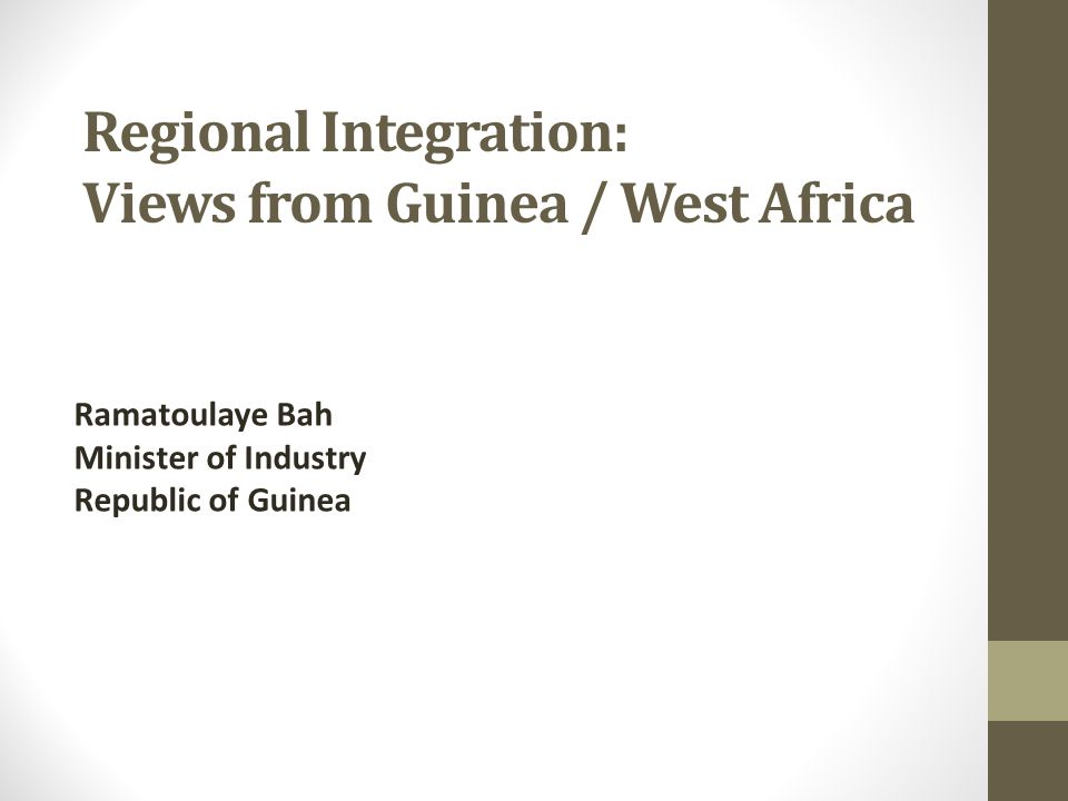 Regional Integration: Views from Guinea / West Africa Ramatoulaye Bah Minister of Industry Republic of Guinea