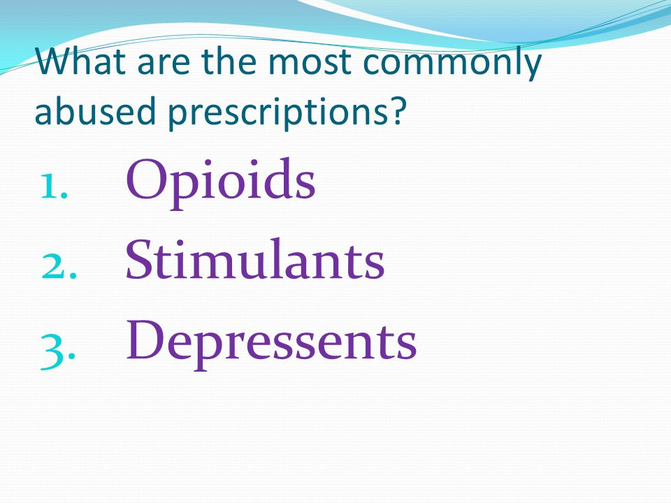 What are the most commonly abused prescriptions 1. Opioids 2. Stimulants 3. Depressents