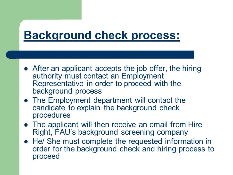 Background check process: After an applicant accepts the job offer, the hiring authority must contact an Employment Representative in order to proceed with the background process The Employment department will contact the candidate to explain the background check procedures The applicant will then receive an  from Hire Right, FAU's background screening company He/ She must complete the requested information in order for the background check and hiring process to proceed