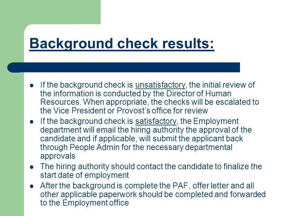 Background check results: If the background check is unsatisfactory, the initial review of the information is conducted by the Director of Human Resources.