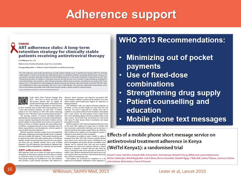 Adherence support WHO 2013 Recommendations: Minimizing out of pocket payments Use of fixed-dose combinations Strengthening drug supply Patient counselling and education Mobile phone text messages WHO 2013 Recommendations: Minimizing out of pocket payments Use of fixed-dose combinations Strengthening drug supply Patient counselling and education Mobile phone text messages Wilkinson, SAJHIV Med, Lester et al, Lancet 2010