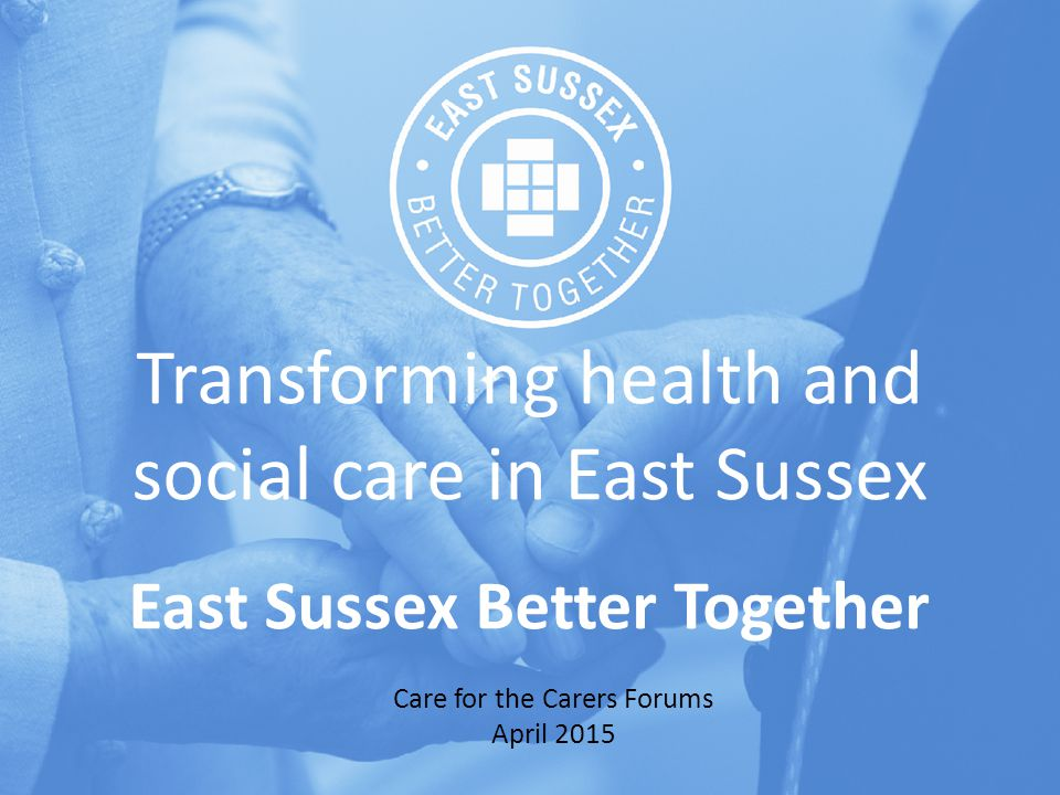 Transforming health and social care in East Sussex East Sussex Better Together Care for the Carers Forums April 2015