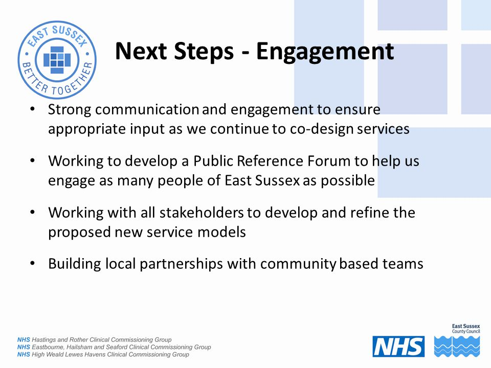Next Steps - Engagement Strong communication and engagement to ensure appropriate input as we continue to co-design services Working to develop a Public Reference Forum to help us engage as many people of East Sussex as possible Working with all stakeholders to develop and refine the proposed new service models Building local partnerships with community based teams