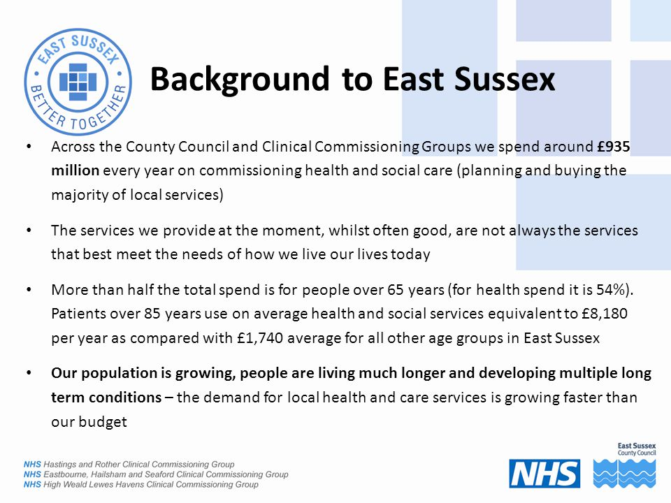 Background to East Sussex Across the County Council and Clinical Commissioning Groups we spend around £935 million every year on commissioning health and social care (planning and buying the majority of local services) The services we provide at the moment, whilst often good, are not always the services that best meet the needs of how we live our lives today More than half the total spend is for people over 65 years (for health spend it is 54%).