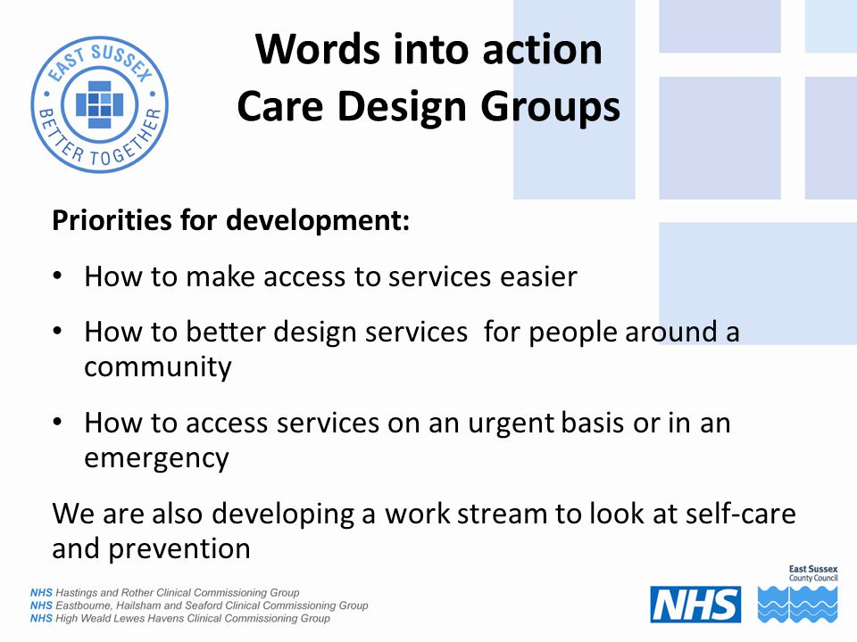 Words into action Care Design Groups Priorities for development: How to make access to services easier How to better design services for people around a community How to access services on an urgent basis or in an emergency We are also developing a work stream to look at self-care and prevention