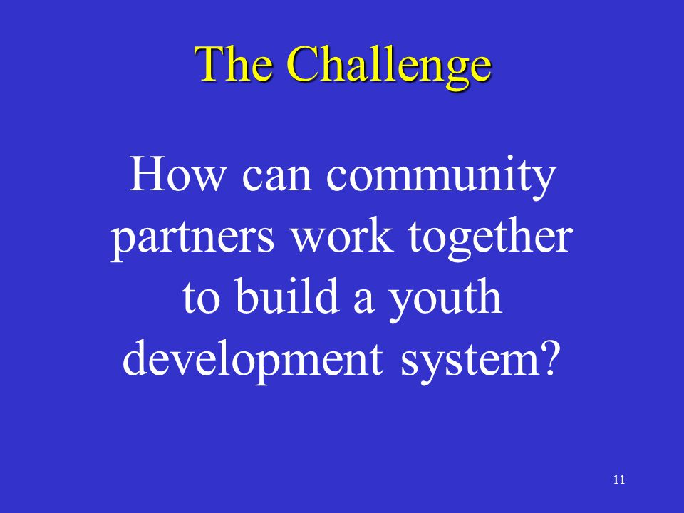 11 The Challenge How can community partners work together to build a youth development system