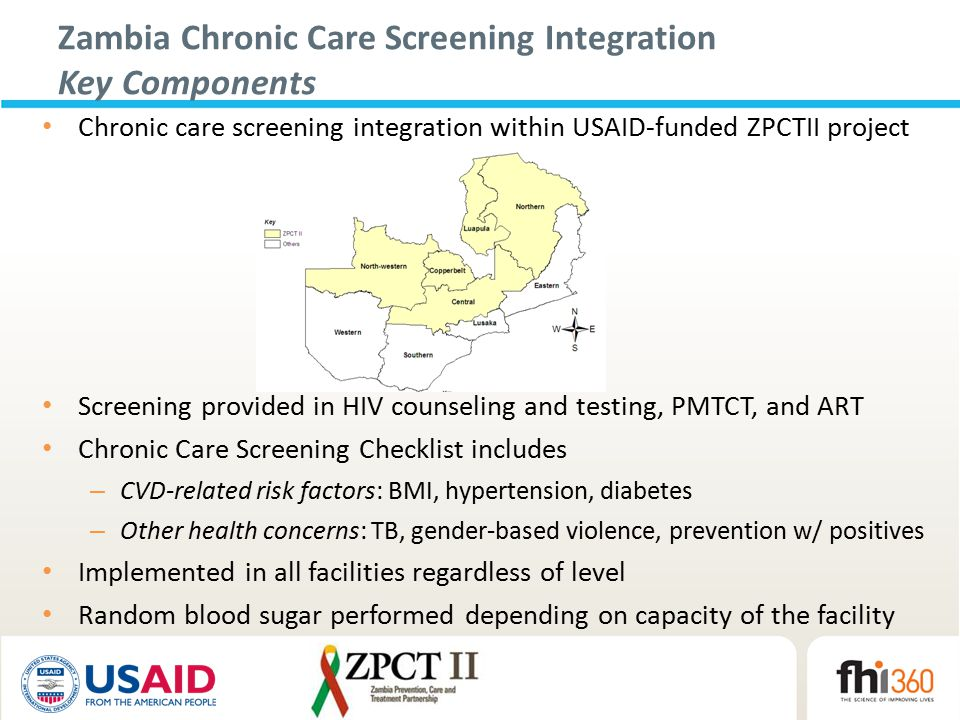 Zambia Chronic Care Screening Integration Key Components Chronic care screening integration within USAID-funded ZPCTII project Screening provided in HIV counseling and testing, PMTCT, and ART Chronic Care Screening Checklist includes – CVD-related risk factors: BMI, hypertension, diabetes – Other health concerns: TB, gender-based violence, prevention w/ positives Implemented in all facilities regardless of level Random blood sugar performed depending on capacity of the facility