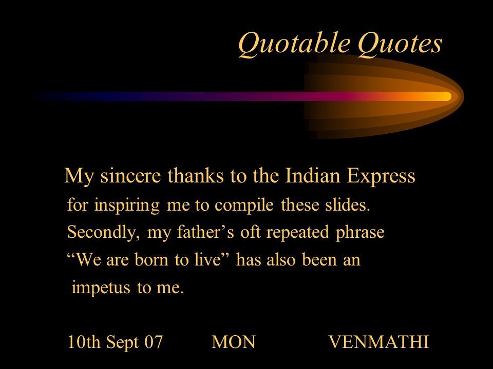 Quotable Quotes My sincere thanks to the Indian Express for inspiring me to compile these slides.