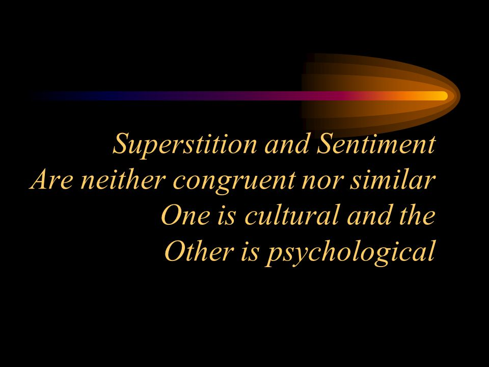 Superstition and Sentiment Are neither congruent nor similar One is cultural and the Other is psychological