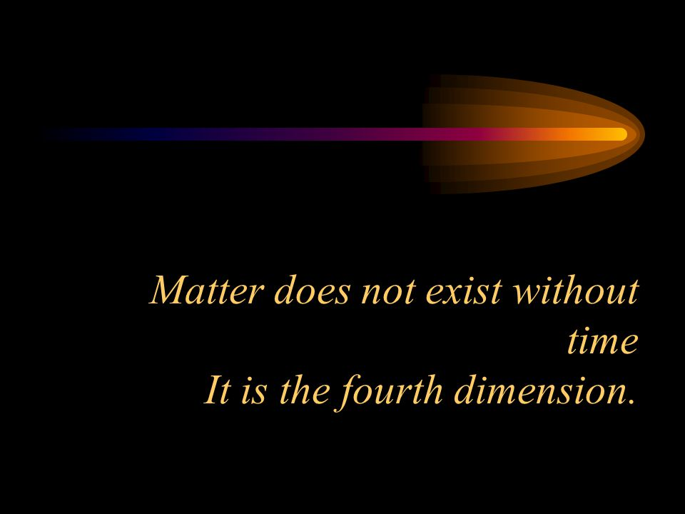 Matter does not exist without time It is the fourth dimension.