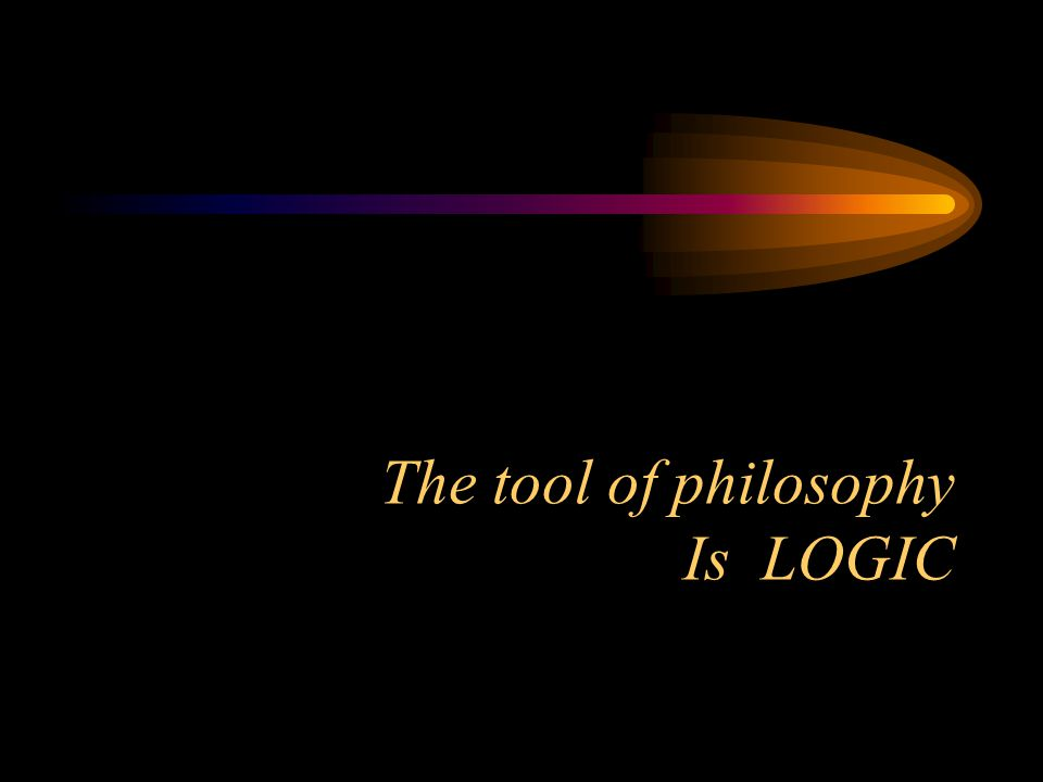 The tool of philosophy Is LOGIC