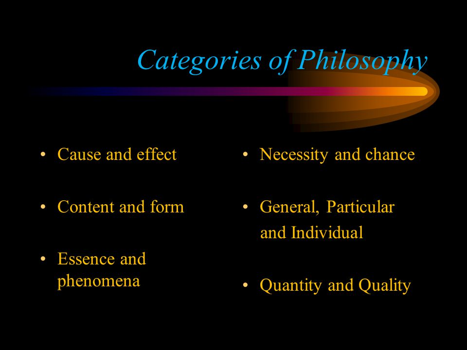 Categories of Philosophy Cause and effect Content and form Essence and phenomena Necessity and chance General, Particular and Individual Quantity and Quality