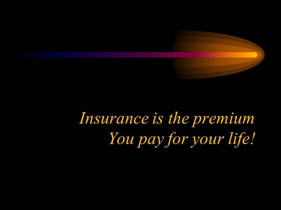 Insurance is the premium You pay for your life!
