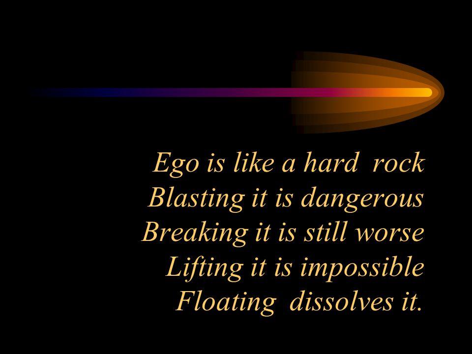 Ego is like a hard rock Blasting it is dangerous Breaking it is still worse Lifting it is impossible Floating dissolves it.