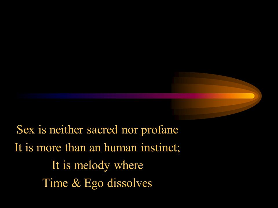 Sex is neither sacred nor profane It is more than an human instinct; It is melody where Time & Ego dissolves