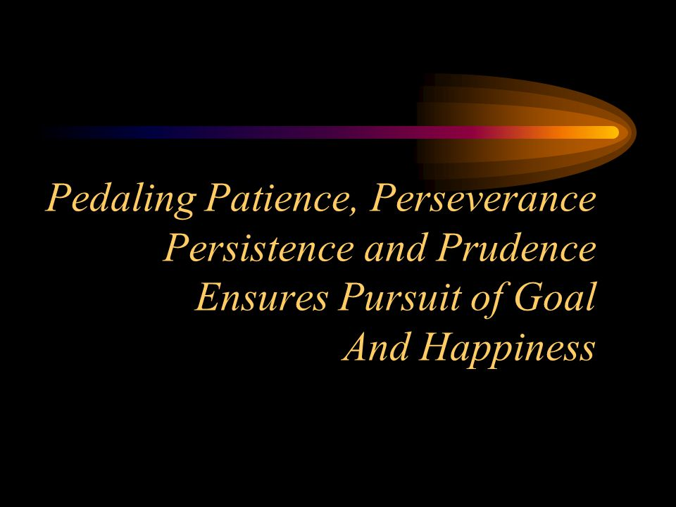 Pedaling Patience, Perseverance Persistence and Prudence Ensures Pursuit of Goal And Happiness