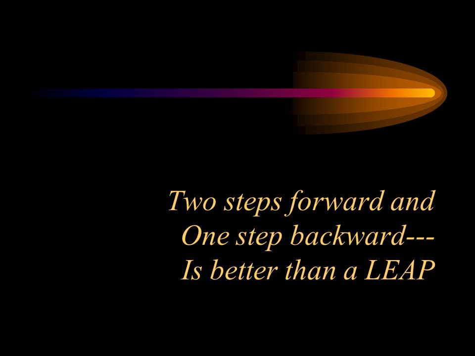 Two steps forward and One step backward--- Is better than a LEAP