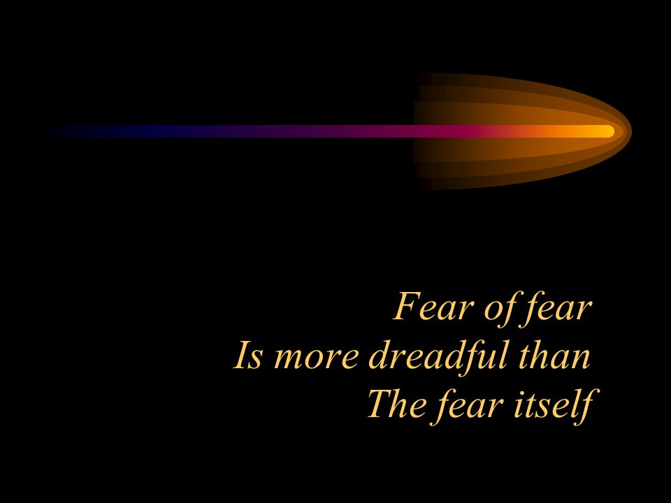 Fear of fear Is more dreadful than The fear itself