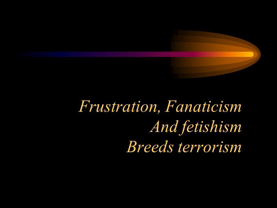 Frustration, Fanaticism And fetishism Breeds terrorism
