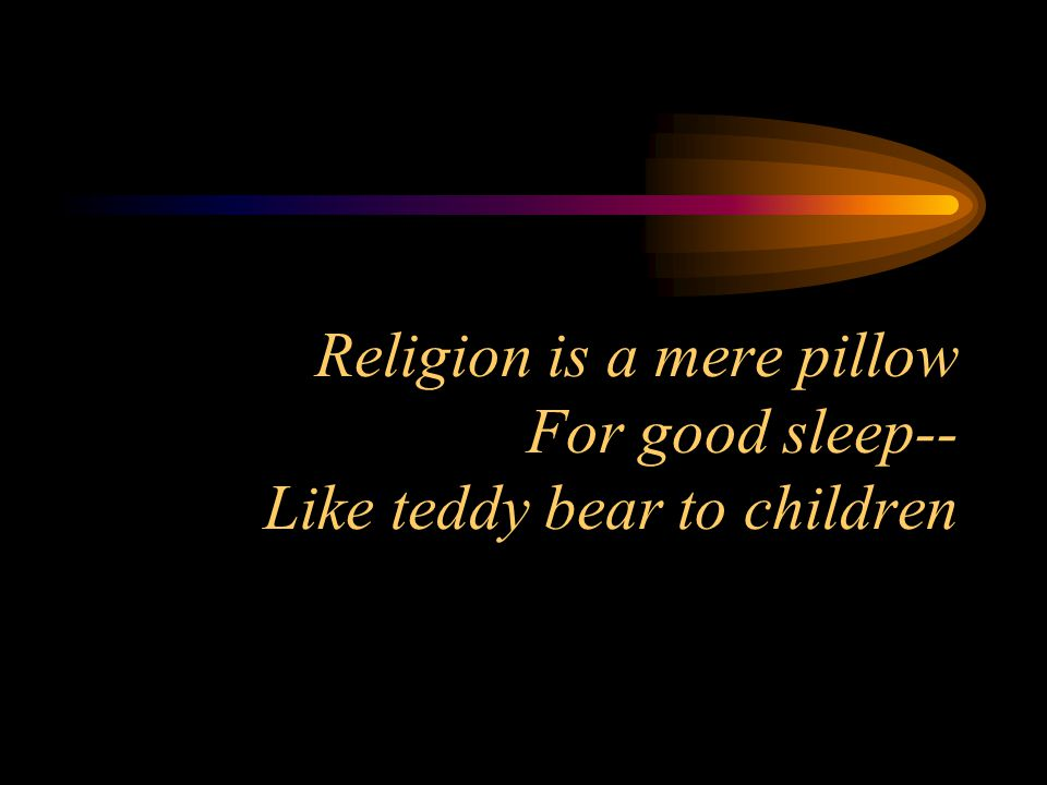 Religion is a mere pillow For good sleep-- Like teddy bear to children