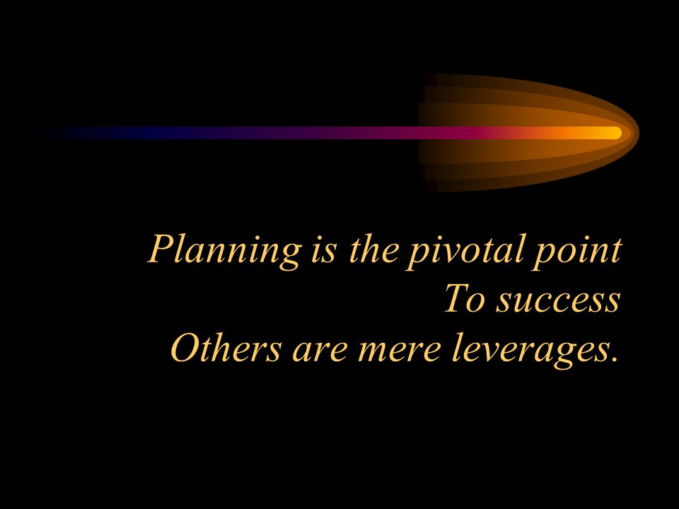 Planning is the pivotal point To success Others are mere leverages.