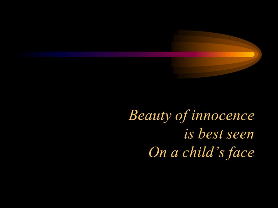 Beauty of innocence is best seen On a child's face