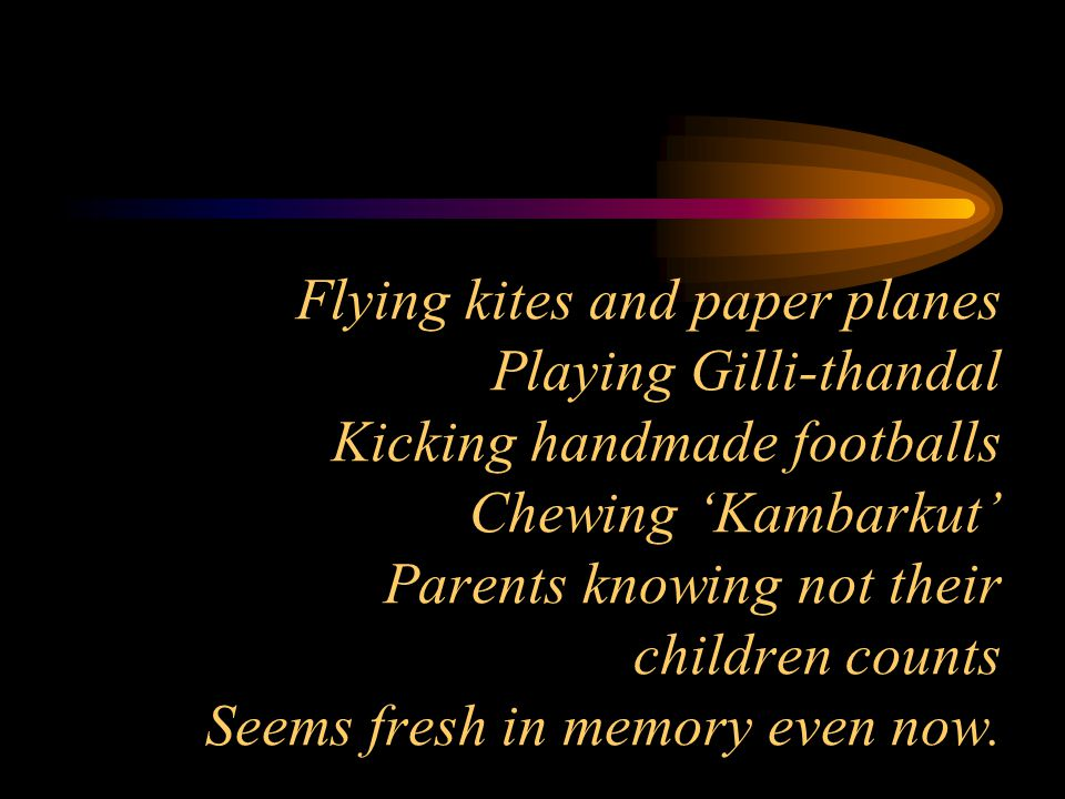 Flying kites and paper planes Playing Gilli-thandal Kicking handmade footballs Chewing 'Kambarkut' Parents knowing not their children counts Seems fresh in memory even now.