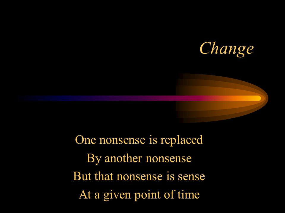 Change One nonsense is replaced By another nonsense But that nonsense is sense At a given point of time
