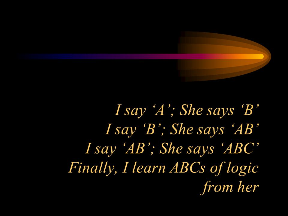 I say 'A'; She says 'B' I say 'B'; She says 'AB' I say 'AB'; She says 'ABC' Finally, I learn ABCs of logic from her