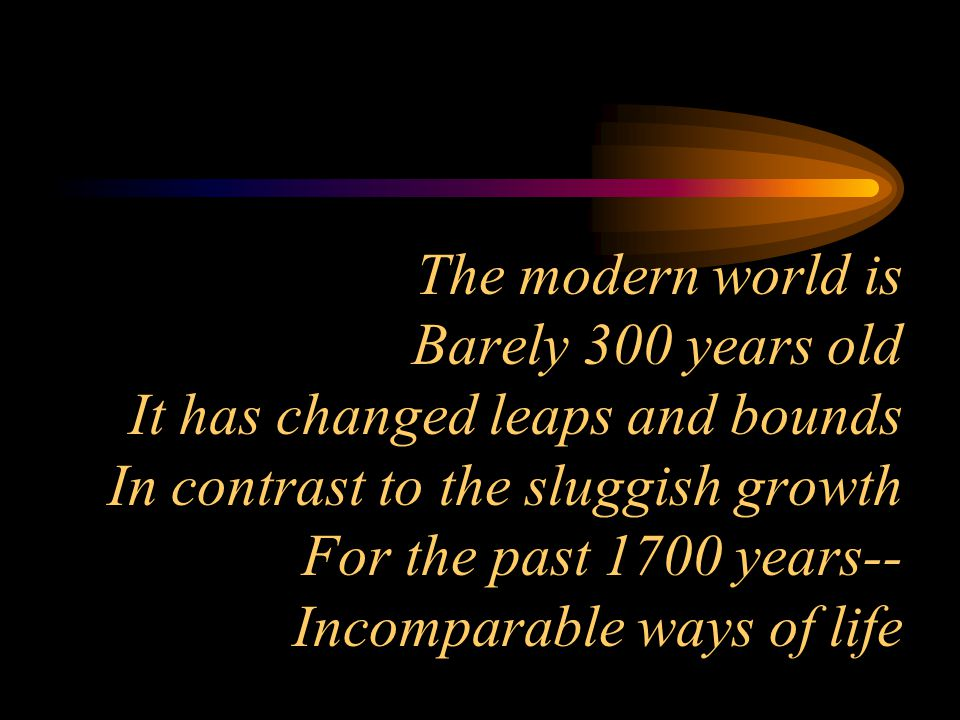 The modern world is Barely 300 years old It has changed leaps and bounds In contrast to the sluggish growth For the past 1700 years-- Incomparable ways of life