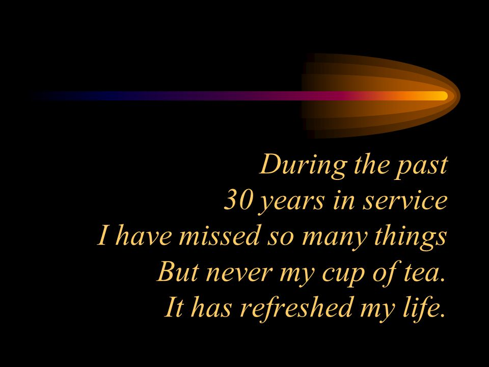 During the past 30 years in service I have missed so many things But never my cup of tea.