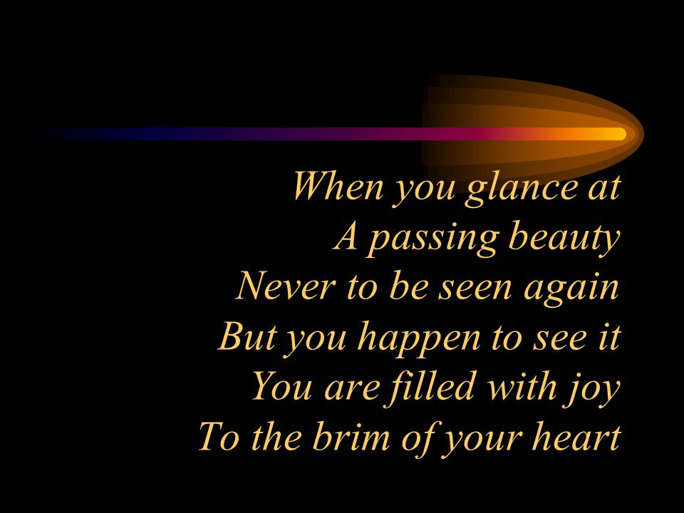 When you glance at A passing beauty Never to be seen again But you happen to see it You are filled with joy To the brim of your heart
