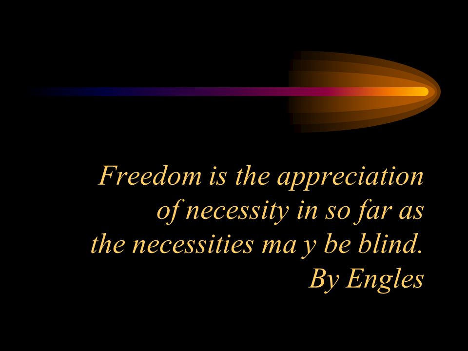 Freedom is the appreciation of necessity in so far as the necessities ma y be blind. By Engles