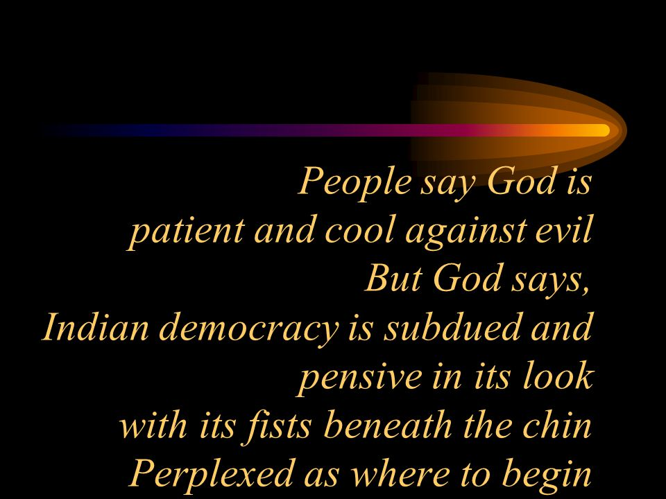 People say God is patient and cool against evil But God says, Indian democracy is subdued and pensive in its look with its fists beneath the chin Perplexed as where to begin
