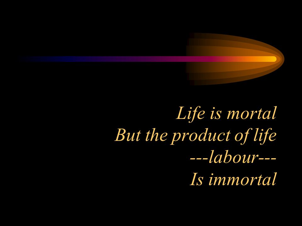 Life is mortal But the product of life ---labour--- Is immortal