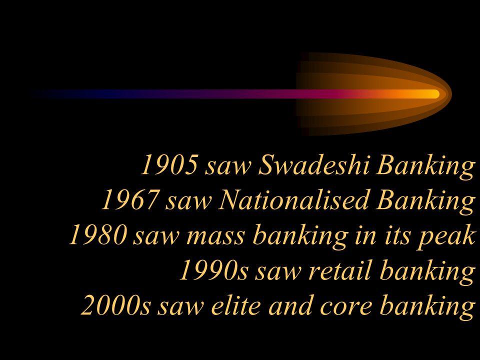 1905 saw Swadeshi Banking 1967 saw Nationalised Banking 1980 saw mass banking in its peak 1990s saw retail banking 2000s saw elite and core banking