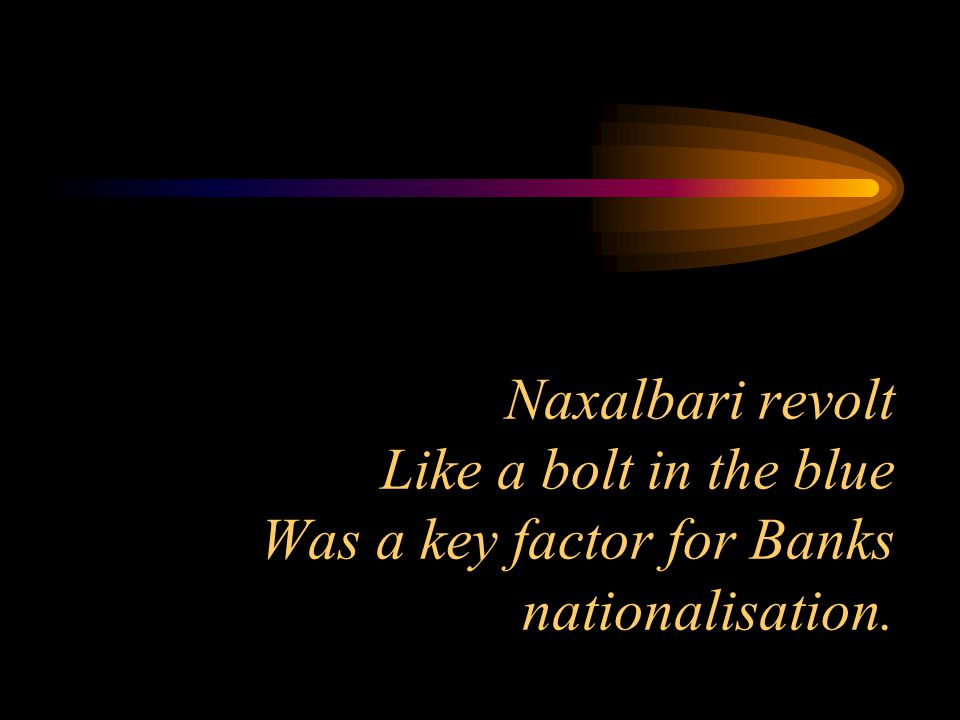 Naxalbari revolt Like a bolt in the blue Was a key factor for Banks nationalisation.