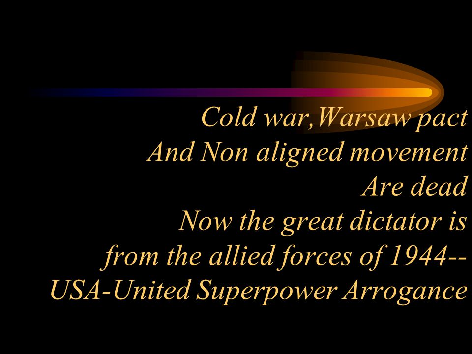 Cold war,Warsaw pact And Non aligned movement Are dead Now the great dictator is from the allied forces of 1944-- USA-United Superpower Arrogance