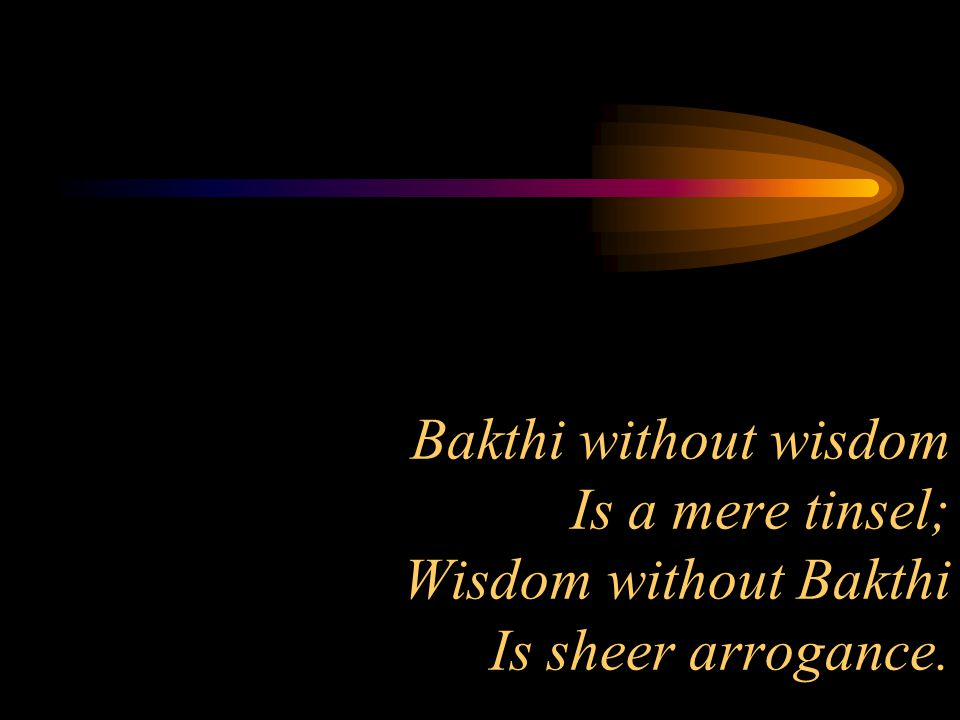 Bakthi without wisdom Is a mere tinsel; Wisdom without Bakthi Is sheer arrogance.