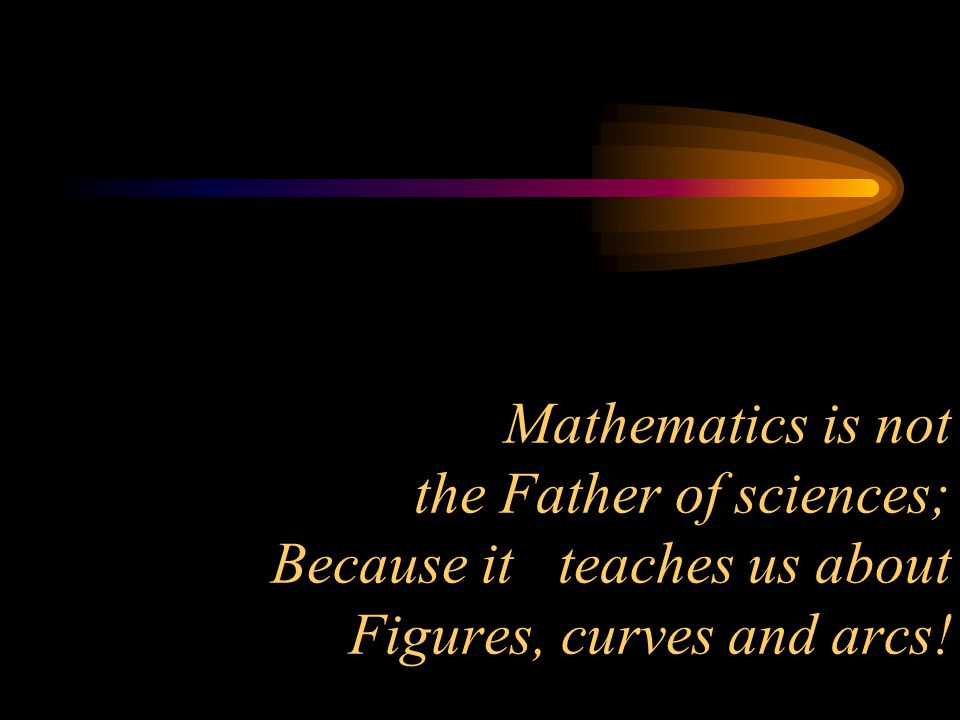 Mathematics is not the Father of sciences; Because it teaches us about Figures, curves and arcs!
