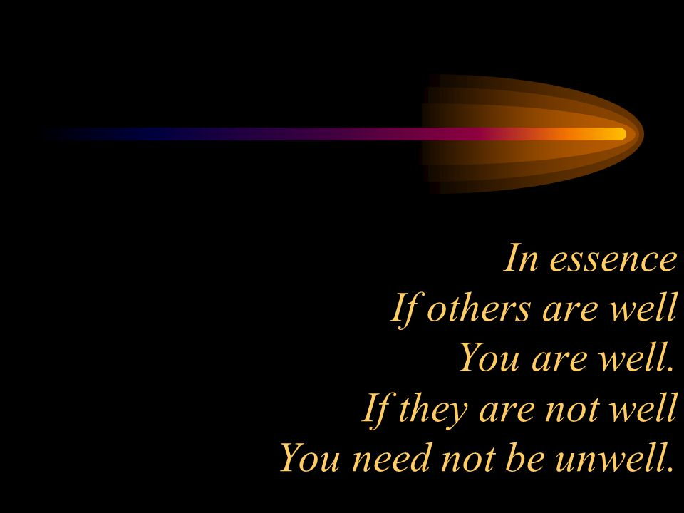 In essence If others are well You are well. If they are not well You need not be unwell.