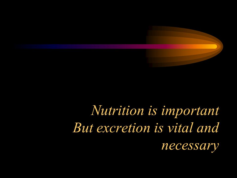 Nutrition is important But excretion is vital and necessary
