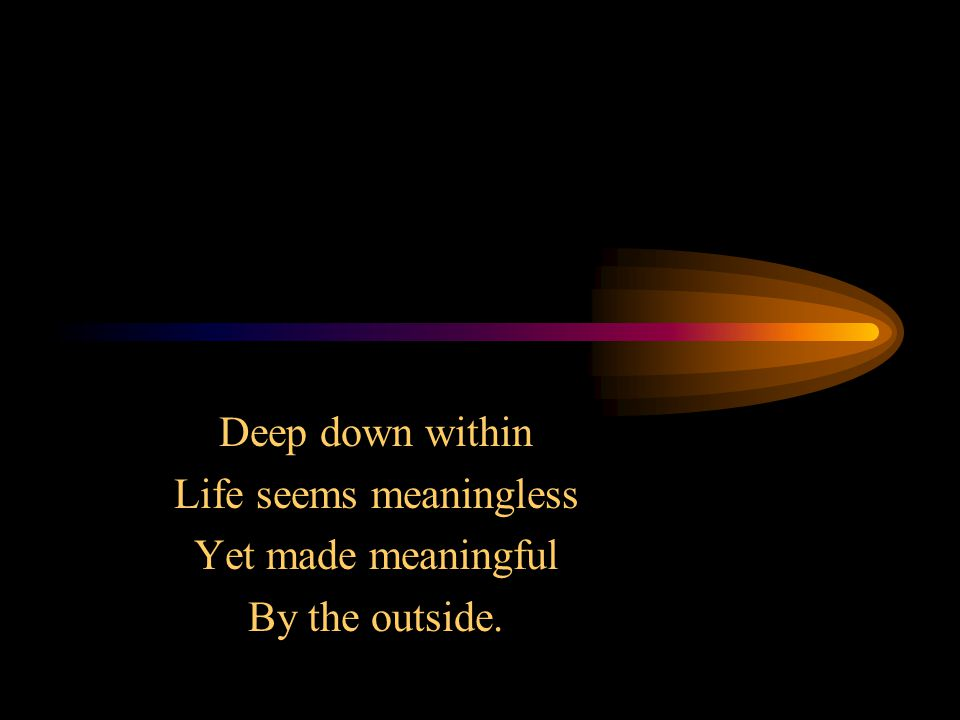 Deep down within Life seems meaningless Yet made meaningful By the outside.