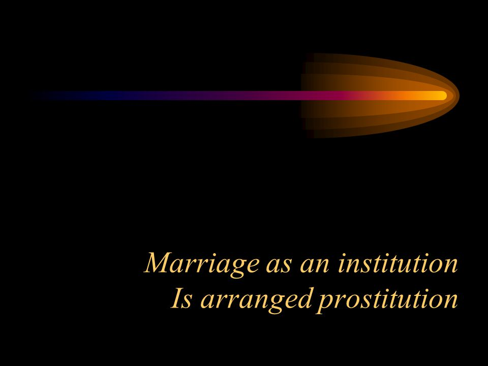 Marriage as an institution Is arranged prostitution