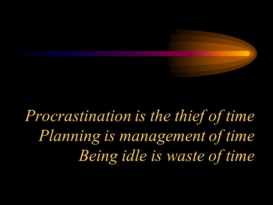 Procrastination is the thief of time Planning is management of time Being idle is waste of time