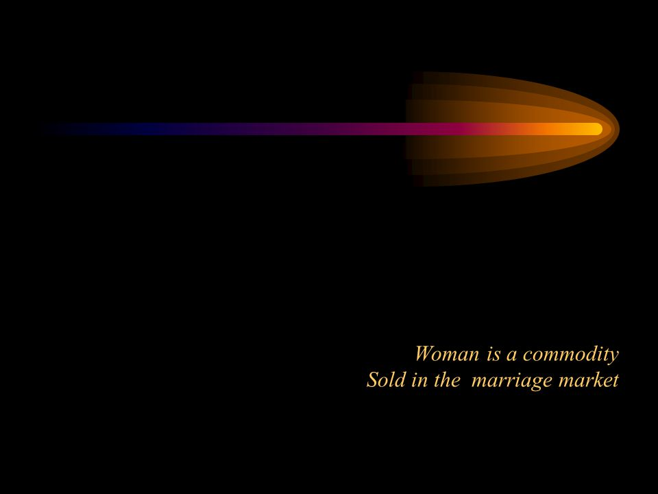 Woman is a commodity Sold in the marriage market